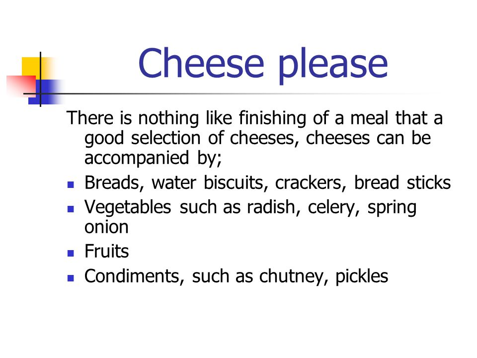 Cheese please There is nothing like finishing of a meal that a good selection of cheeses, cheeses can be accompanied by;