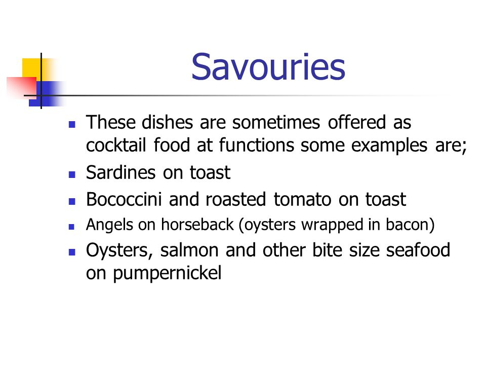 Savouries These dishes are sometimes offered as cocktail food at functions some examples are; Sardines on toast.