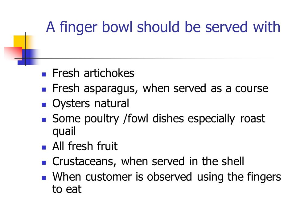 A finger bowl should be served with