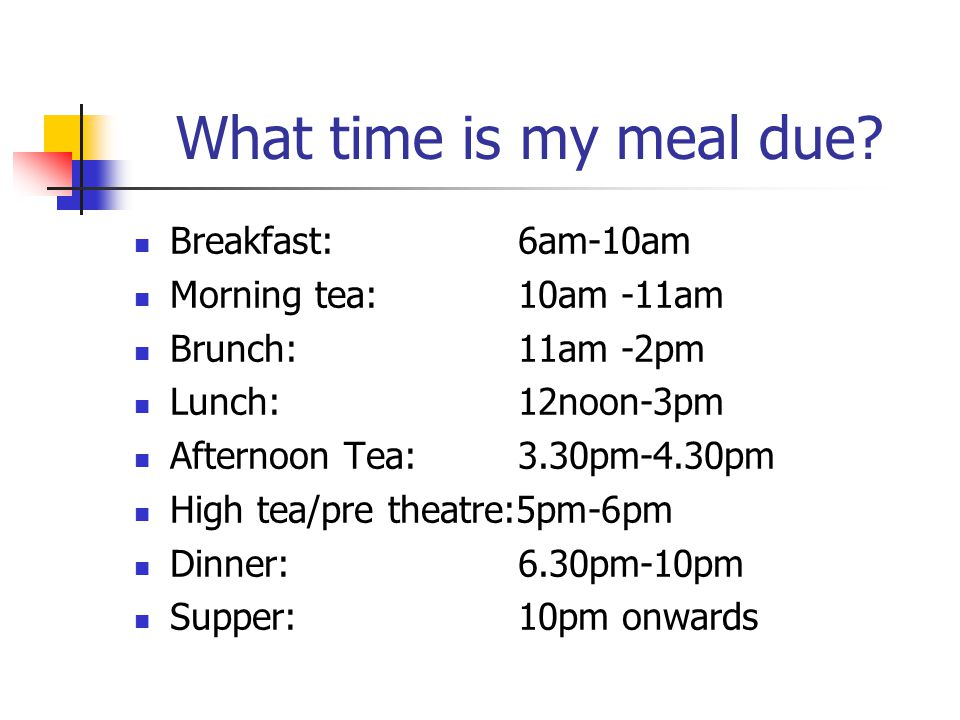 What time is my meal due Breakfast: 6am-10am Morning tea: 10am -11am
