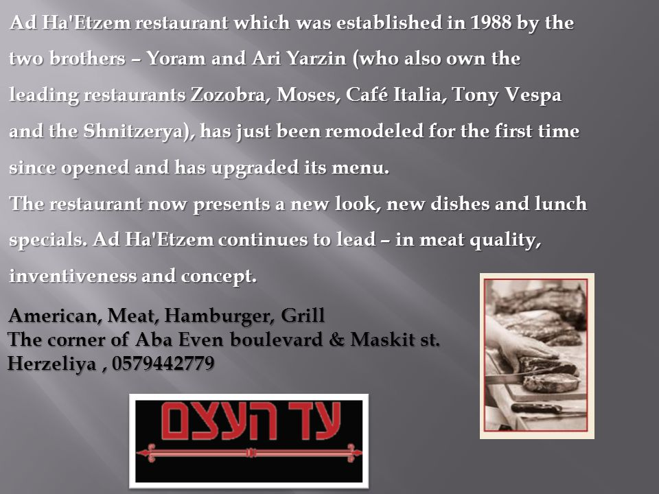 Ad Ha Etzem restaurant which was established in 1988 by the two brothers – Yoram and Ari Yarzin (who also own the leading restaurants Zozobra, Moses, Café Italia, Tony Vespa and the Shnitzerya), has just been remodeled for the first time since opened and has upgraded its menu.