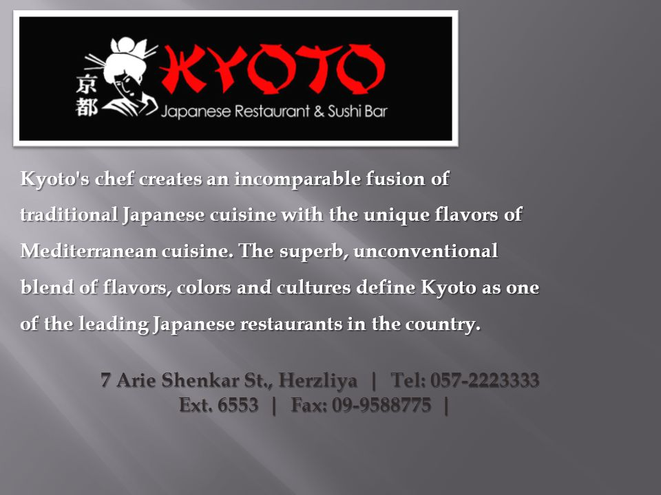 Kyoto s chef creates an incomparable fusion of traditional Japanese cuisine with the unique flavors of Mediterranean cuisine. The superb, unconventional blend of flavors, colors and cultures define Kyoto as one of the leading Japanese restaurants in the country.