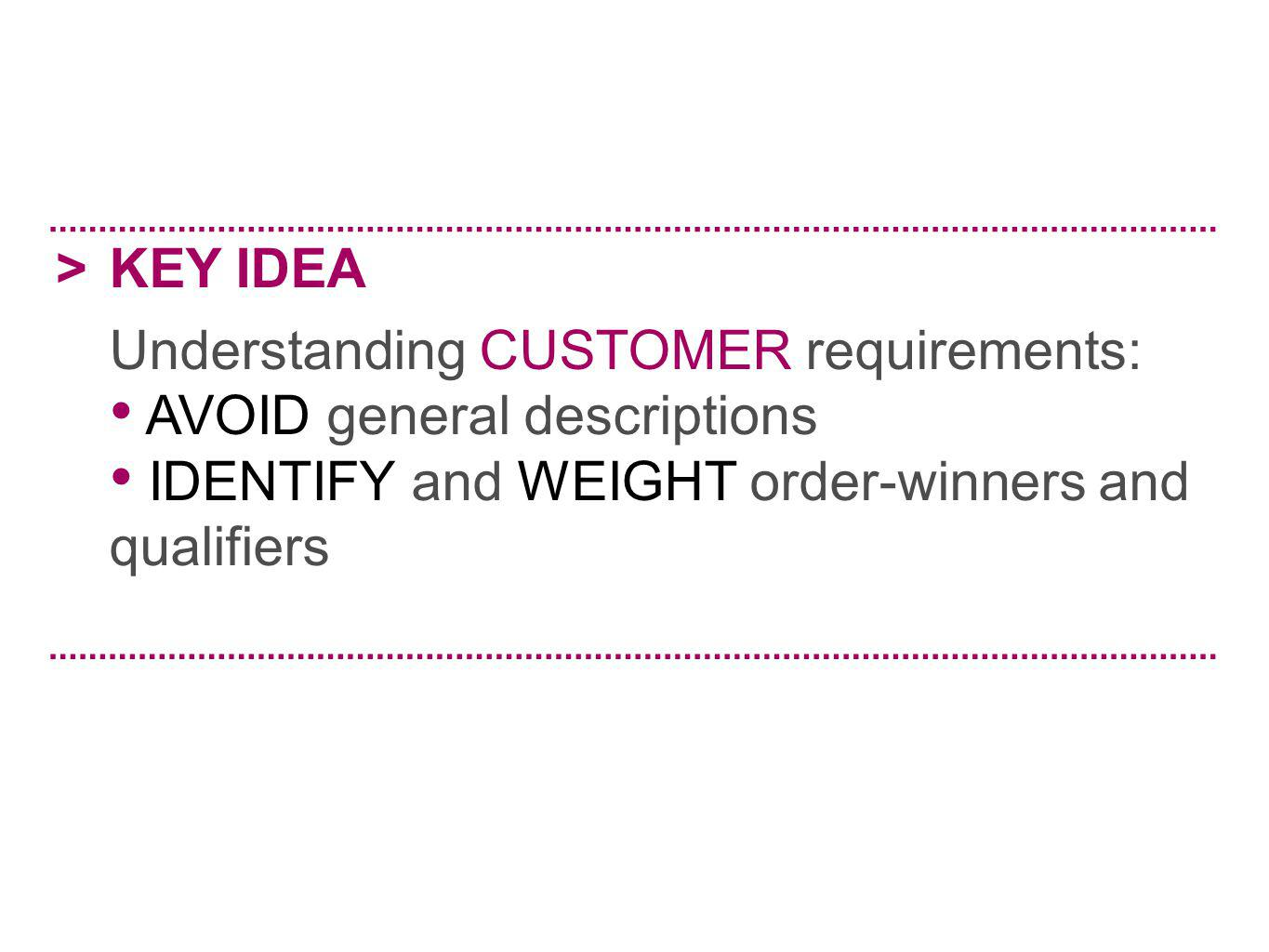 > KEY IDEA. Understanding CUSTOMER requirements: AVOID general descriptions.