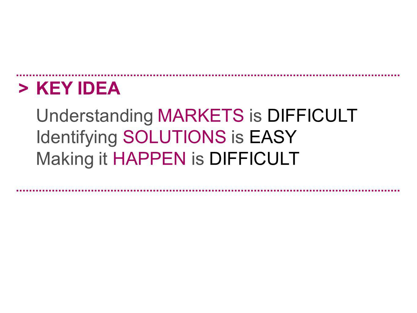 > KEY IDEA. Understanding MARKETS is DIFFICULT. Identifying SOLUTIONS is EASY.
