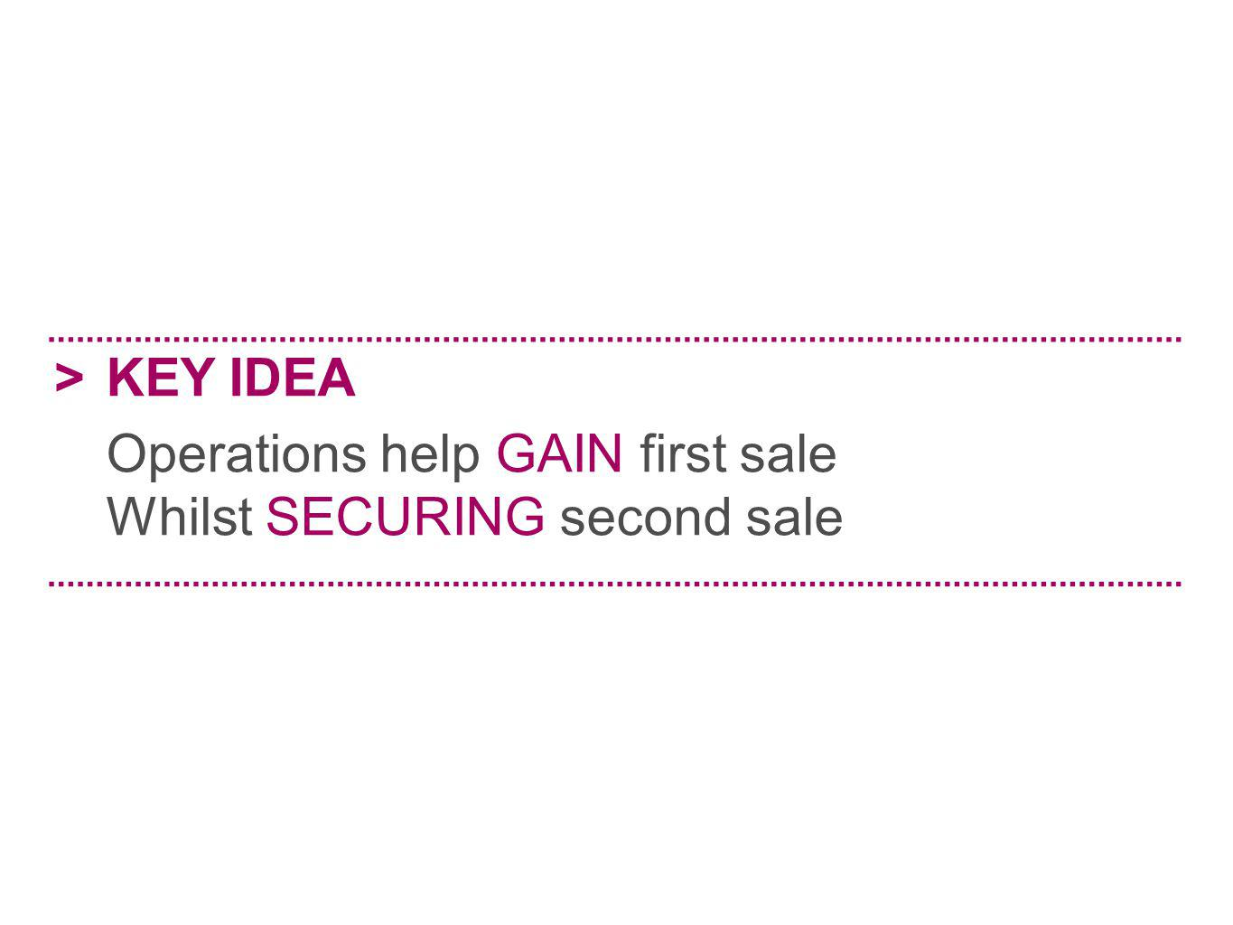 > KEY IDEA Operations help GAIN first sale Whilst SECURING second sale