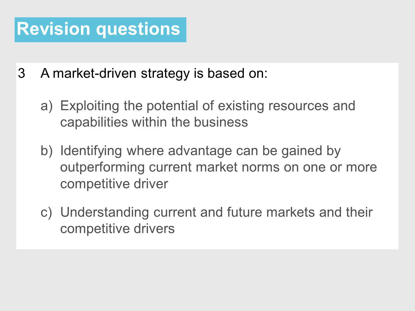 Revision questions 3 A market-driven strategy is based on: a)