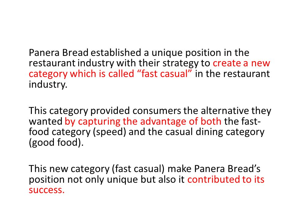 Panera Bread established a unique position in the restaurant industry with their strategy to create a new category which is called fast casual in the restaurant industry.
