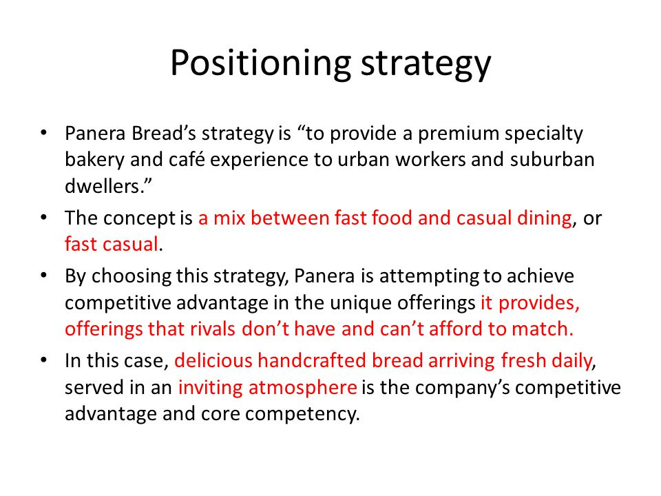 Positioning strategy Panera Bread's strategy is to provide a premium specialty bakery and café experience to urban workers and suburban dwellers.