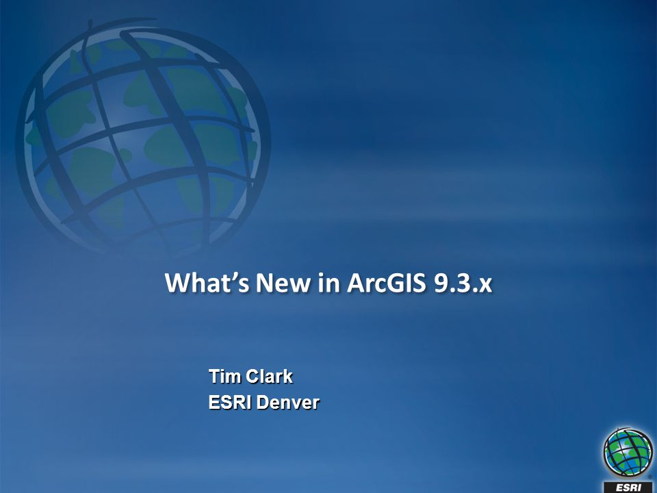 What's New in ArcGIS 9.3.x Tim Clark ESRI Denver