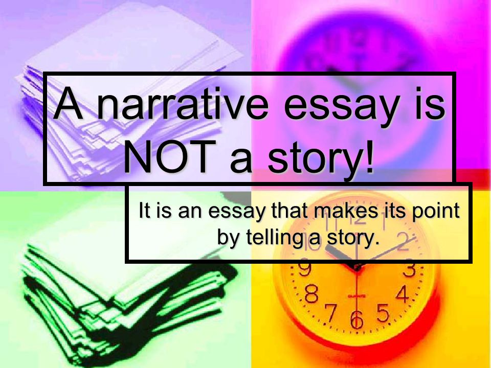 A narrative essay is NOT a story!