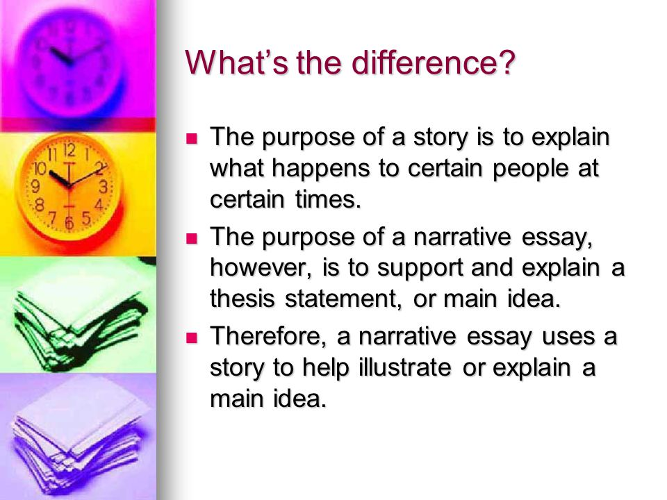 What's the difference The purpose of a story is to explain what happens to certain people at certain times.