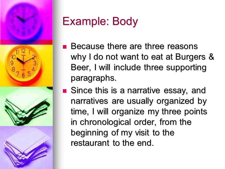 Example: Body Because there are three reasons why I do not want to eat at Burgers & Beer, I will include three supporting paragraphs.