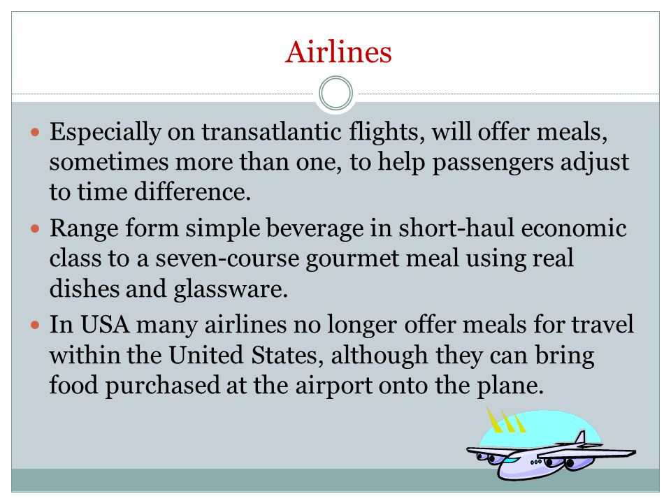 Airlines Especially on transatlantic flights, will offer meals, sometimes more than one, to help passengers adjust to time difference.