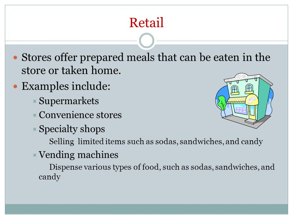 Retail Stores offer prepared meals that can be eaten in the store or taken home. Examples include: