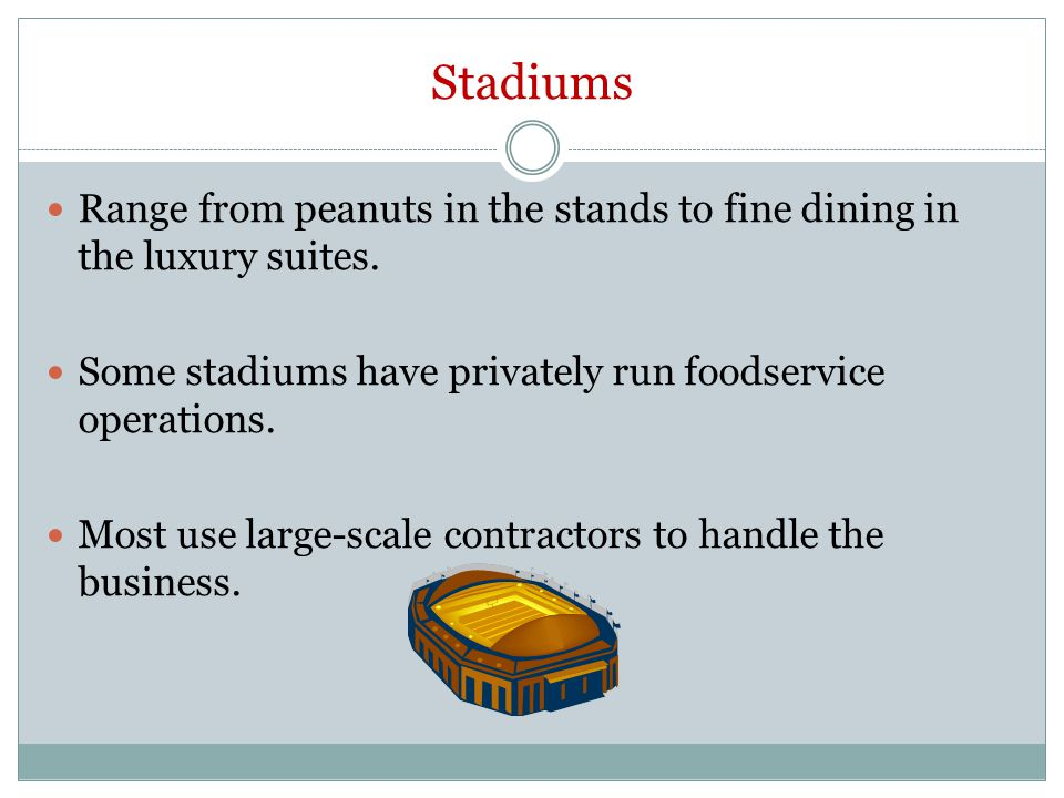 Stadiums Range from peanuts in the stands to fine dining in the luxury suites. Some stadiums have privately run foodservice operations.