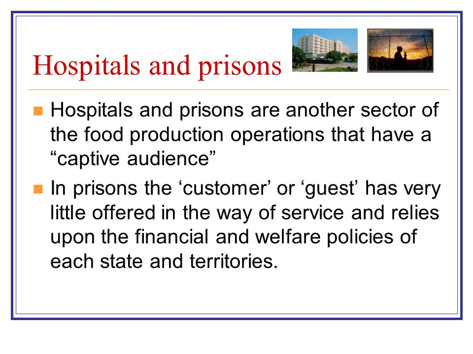 Hospitals and prisons Hospitals and prisons are another sector of the food production operations that have a captive audience