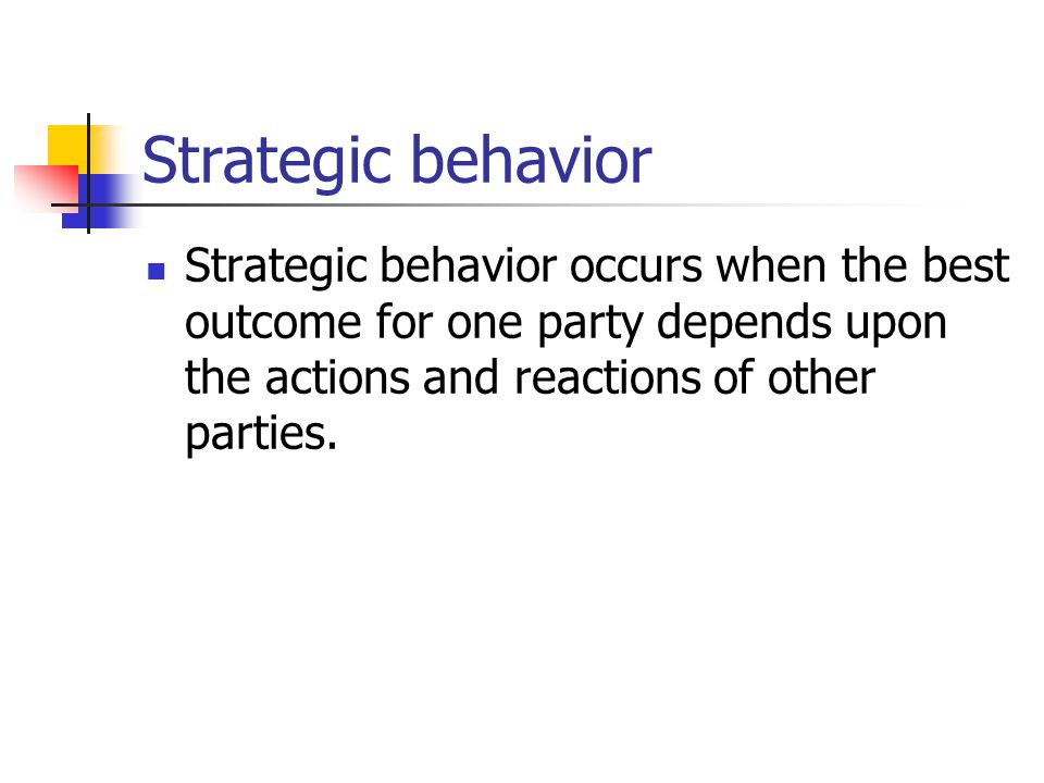 Strategic behavior Strategic behavior occurs when the best outcome for one party depends upon the actions and reactions of other parties.