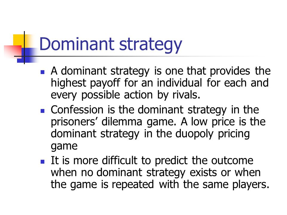 Dominant strategy A dominant strategy is one that provides the highest payoff for an individual for each and every possible action by rivals.