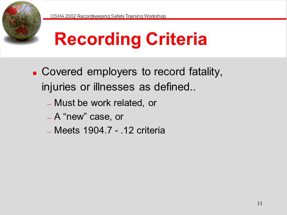 Recording Criteria Covered employers to record fatality, injuries or illnesses as defined.. Must be work related, or.