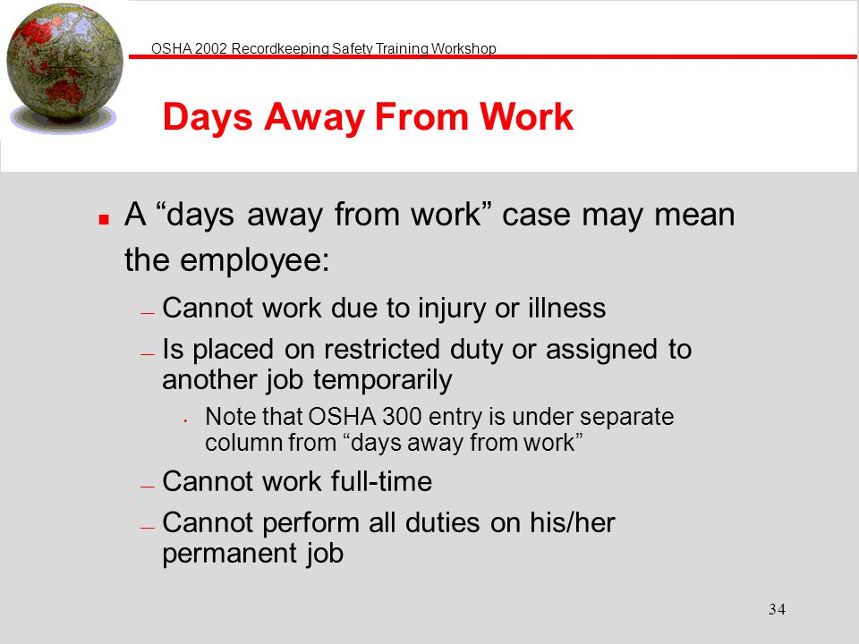 Days Away From Work A days away from work case may mean the employee: Cannot work due to injury or illness.