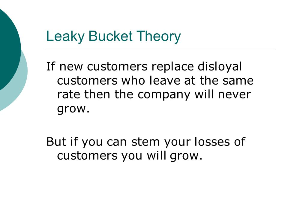 Leaky Bucket Theory If new customers replace disloyal customers who leave at the same rate then the company will never grow.