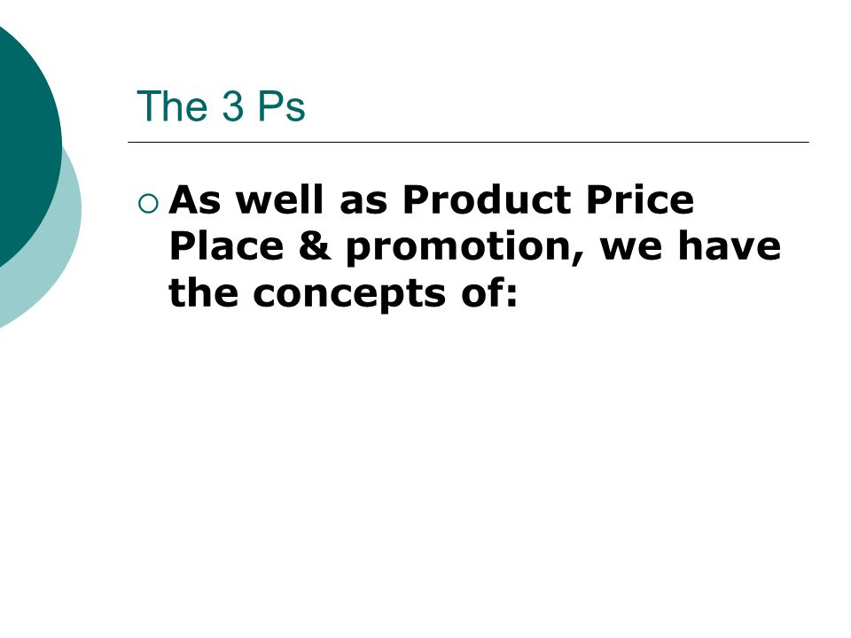 The 3 Ps As well as Product Price Place & promotion, we have the concepts of: