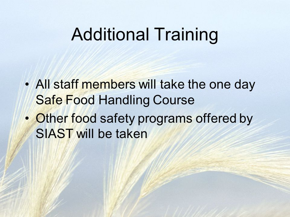 Additional Training All staff members will take the one day Safe Food Handling Course.