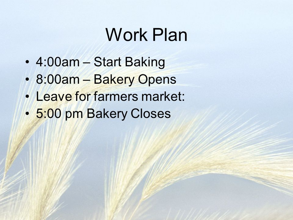 Work Plan 4:00am – Start Baking 8:00am – Bakery Opens