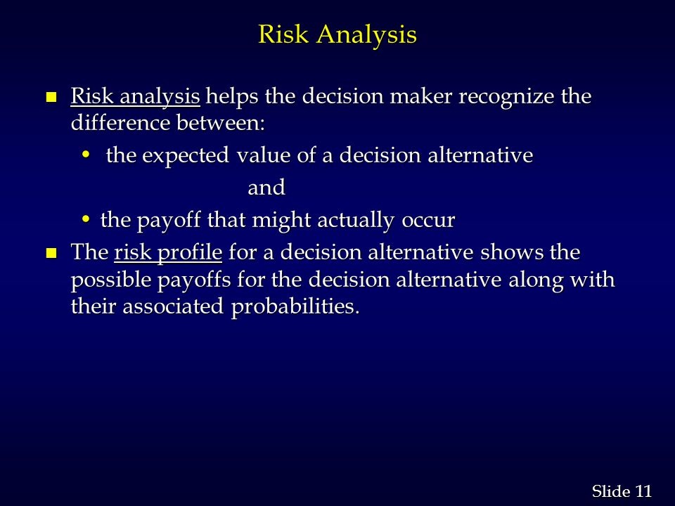 Risk Analysis Risk analysis helps the decision maker recognize the difference between: the expected value of a decision alternative.