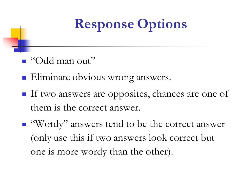 Response Options Odd man out Eliminate obvious wrong answers.