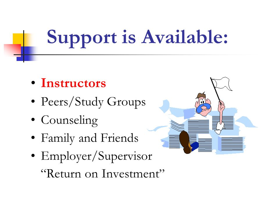 Support is Available: Instructors Peers/Study Groups Counseling