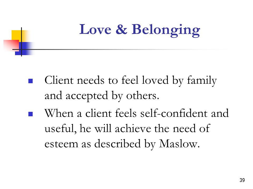 Love & Belonging Client needs to feel loved by family and accepted by others.