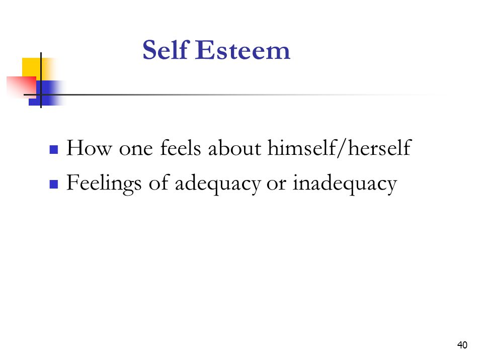 Self Esteem How one feels about himself/herself