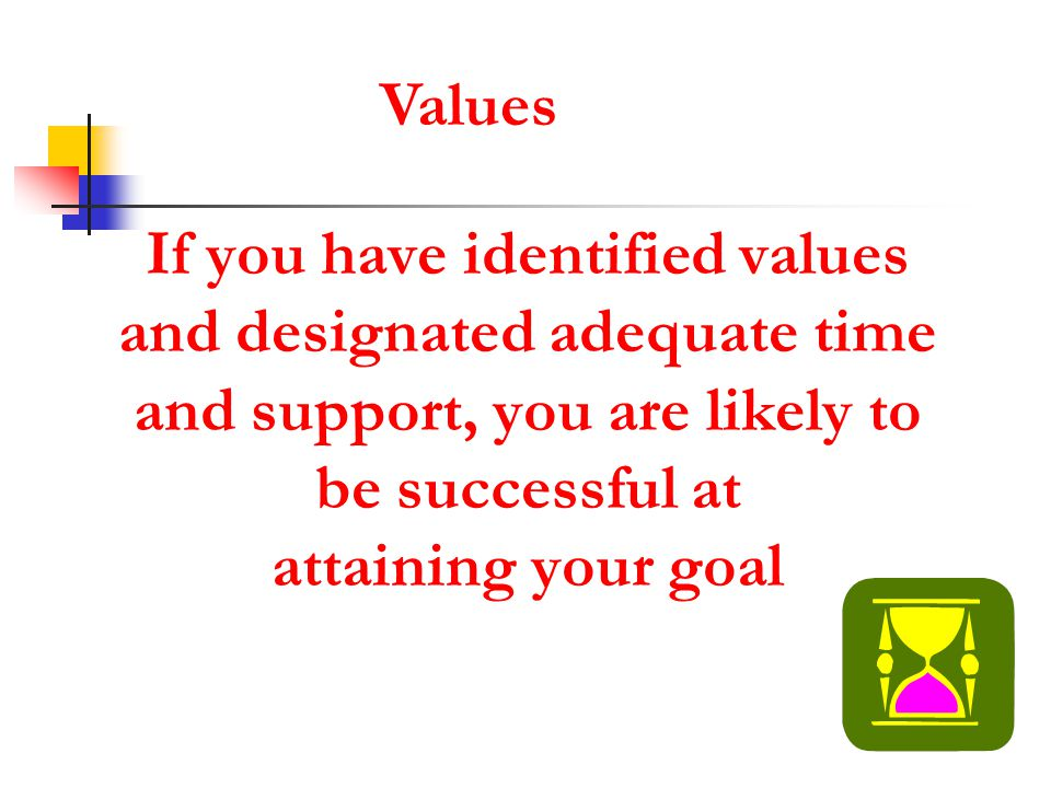 Values If you have identified values and designated adequate time and support, you are likely to be successful at attaining your goal.