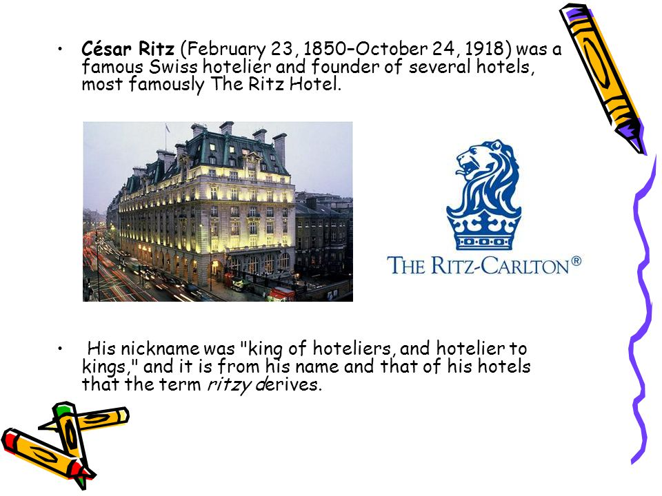 César Ritz (February 23, 1850–October 24, 1918) was a famous Swiss hotelier and founder of several hotels, most famously The Ritz Hotel.
