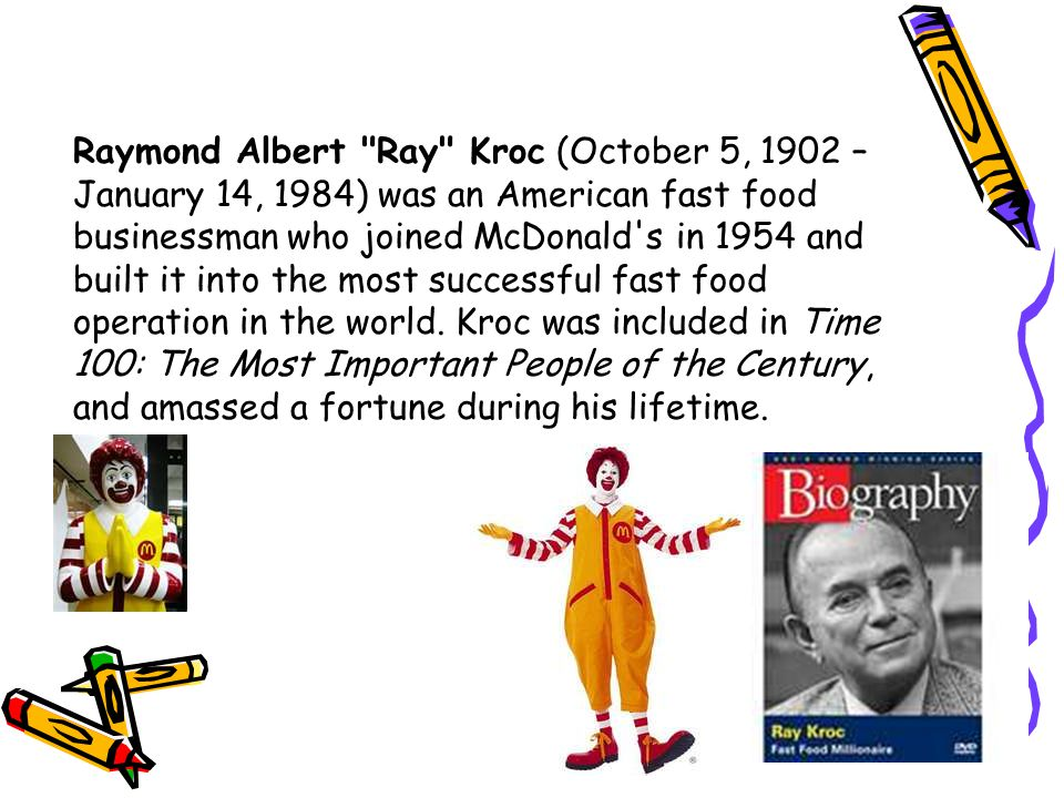 Raymond Albert Ray Kroc (October 5, 1902 – January 14, 1984) was an American fast food businessman who joined McDonald s in 1954 and built it into the most successful fast food operation in the world.