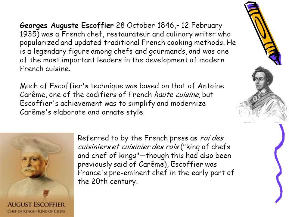 Georges Auguste Escoffier 28 October 1846,– 12 February 1935) was a French chef, restaurateur and culinary writer who popularized and updated traditional French cooking methods. He is a legendary figure among chefs and gourmands, and was one of the most important leaders in the development of modern French cuisine.