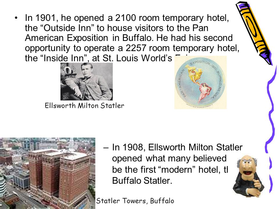 In 1901, he opened a 2100 room temporary hotel, the Outside Inn to house visitors to the Pan American Exposition in Buffalo. He had his second opportunity to operate a 2257 room temporary hotel, the Inside Inn , at St. Louis World's Fair