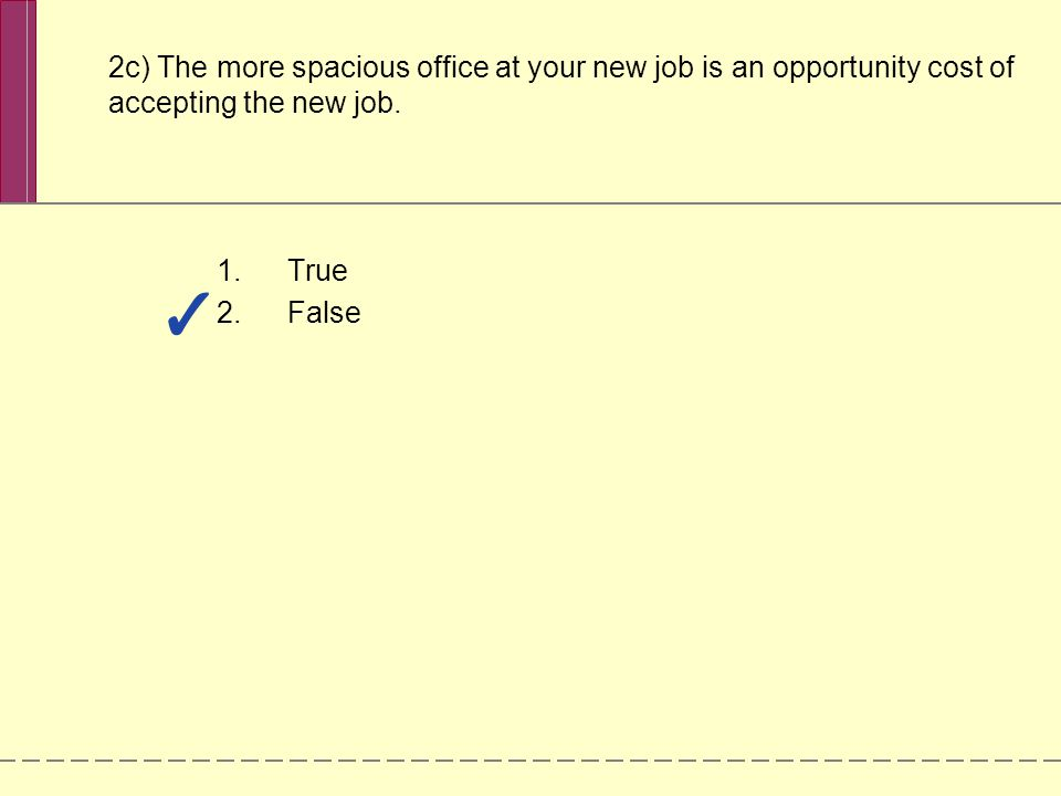 2c) The more spacious office at your new job is an opportunity cost of accepting the new job.