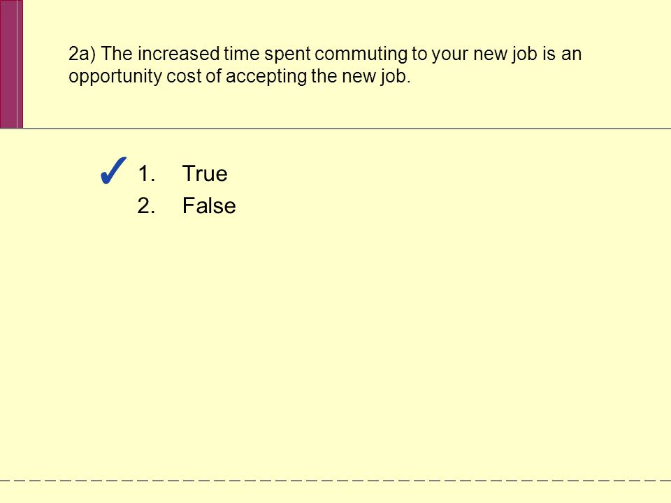 2a) The increased time spent commuting to your new job is an opportunity cost of accepting the new job.