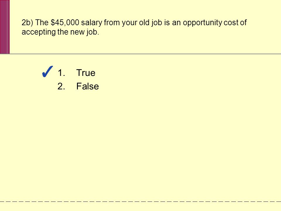 2b) The $45,000 salary from your old job is an opportunity cost of accepting the new job.