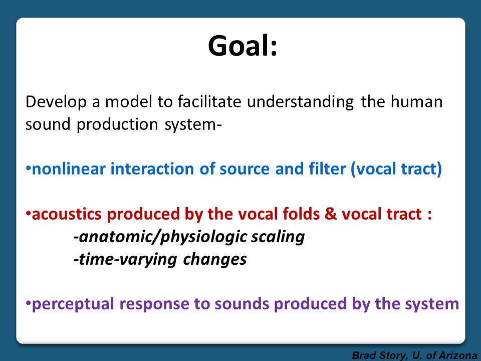 Goal: Develop a model to facilitate understanding the human sound production system- nonlinear interaction of source and filter (vocal tract)