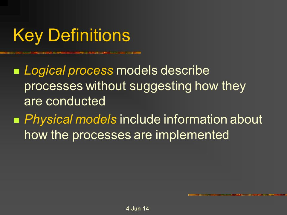 Key Definitions Logical process models describe processes without suggesting how they are conducted.