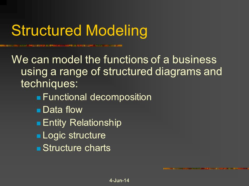 Structured Modeling We can model the functions of a business using a range of structured diagrams and techniques: