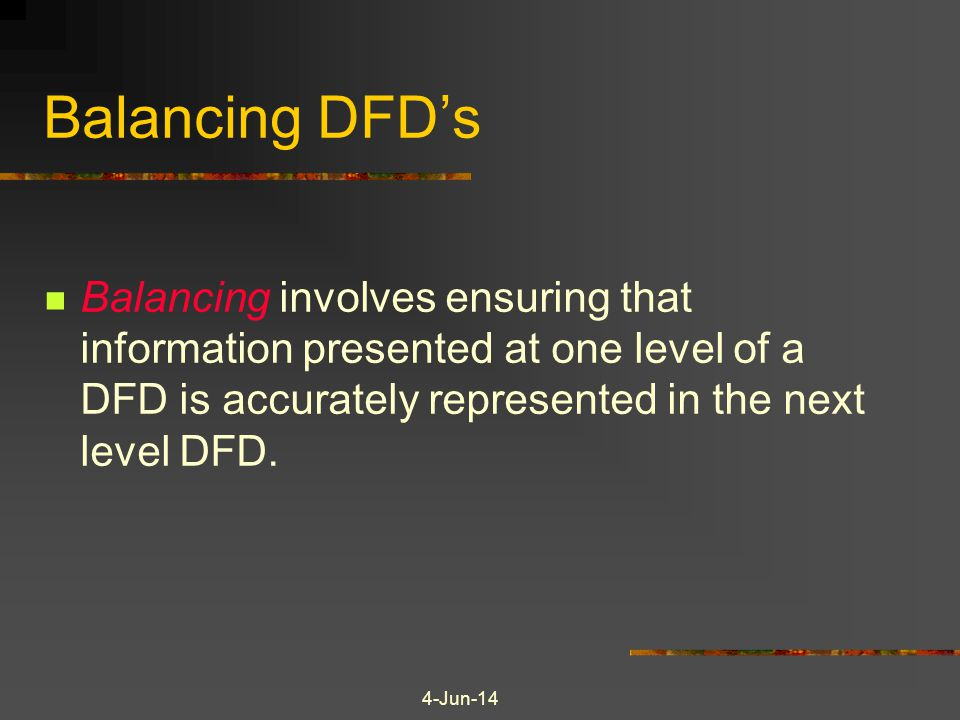 Balancing DFD's Balancing involves ensuring that information presented at one level of a DFD is accurately represented in the next level DFD.