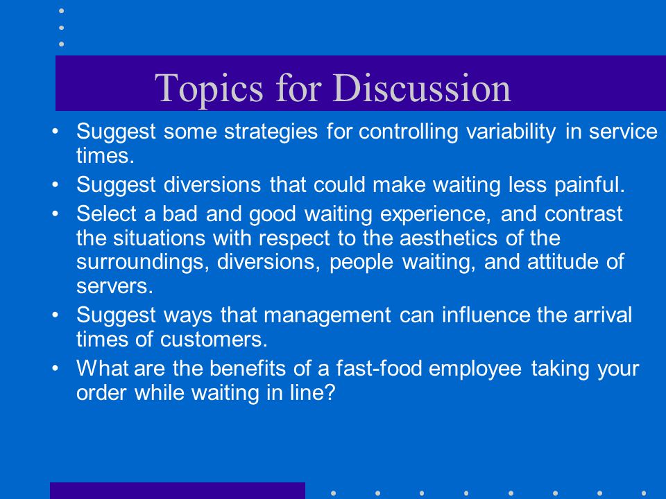 Topics for Discussion Suggest some strategies for controlling variability in service times. Suggest diversions that could make waiting less painful.