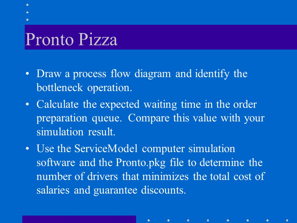 Pronto Pizza Draw a process flow diagram and identify the bottleneck operation.