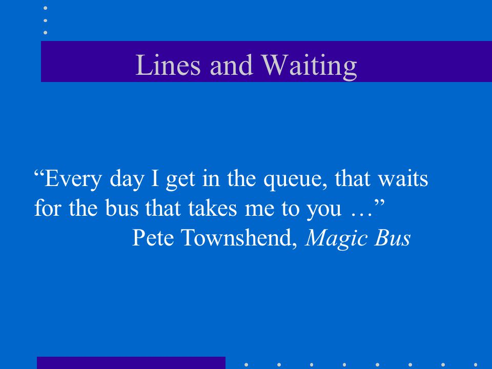 Lines and Waiting Every day I get in the queue, that waits for the bus that takes me to you … Pete Townshend, Magic Bus.