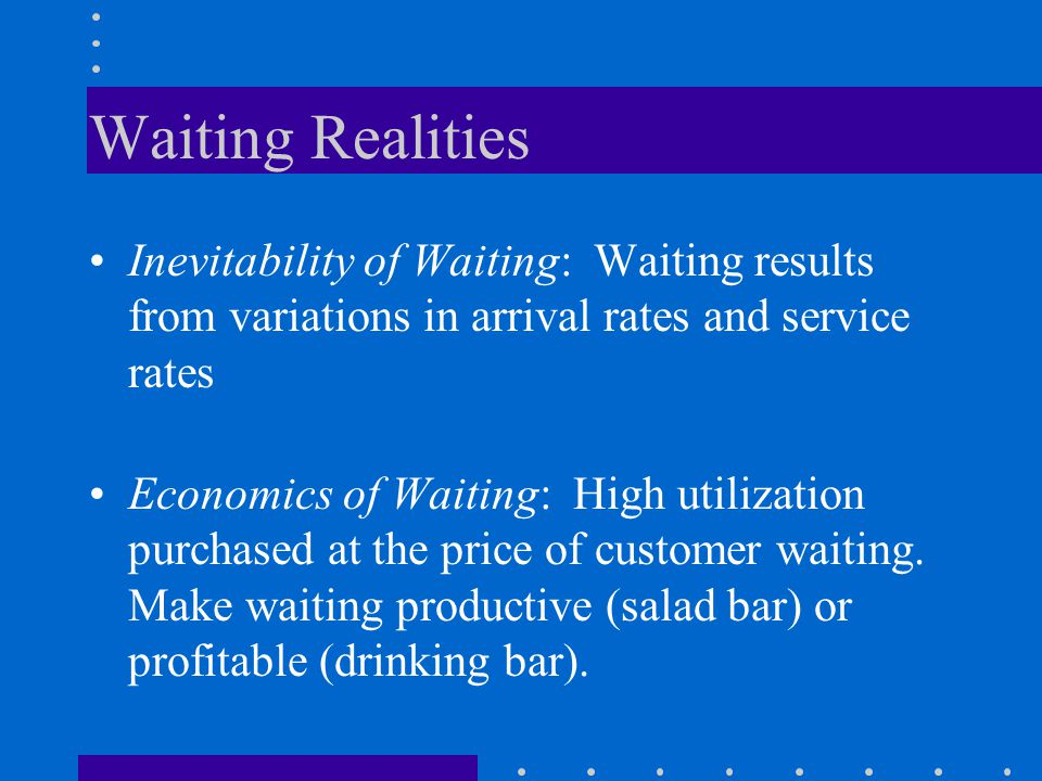 Waiting Realities Inevitability of Waiting: Waiting results from variations in arrival rates and service rates.