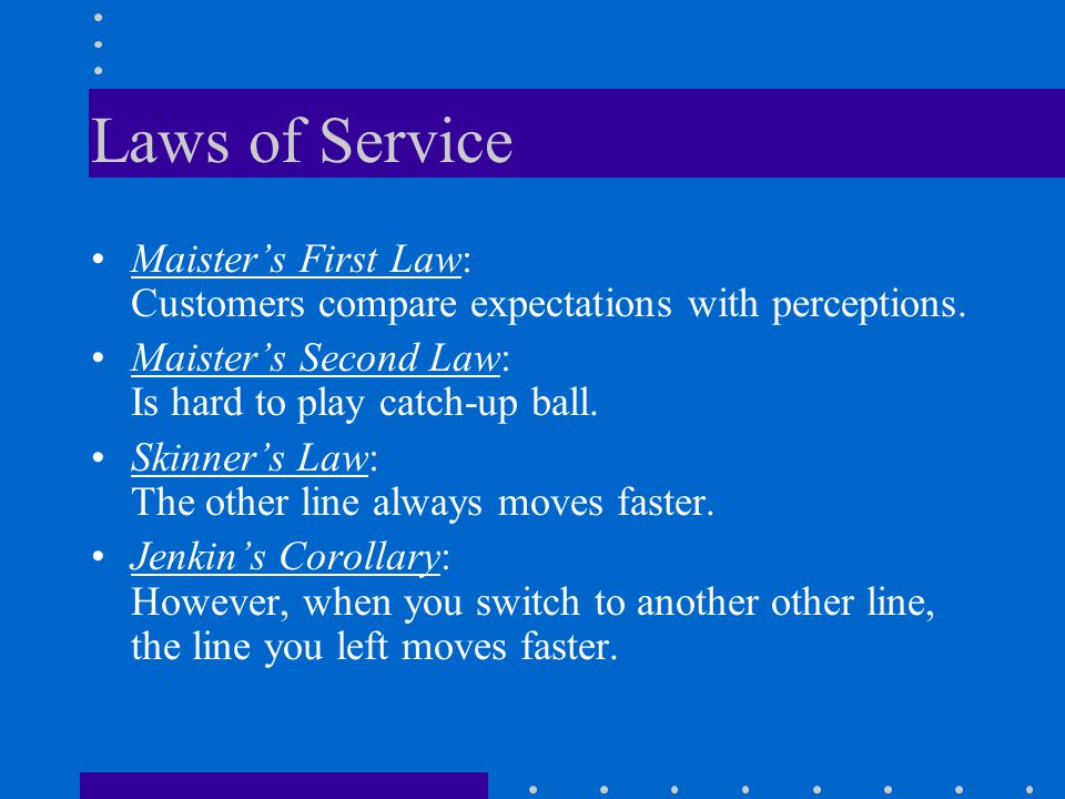 Laws of Service Maister's First Law: Customers compare expectations with perceptions. Maister's Second Law: Is hard to play catch-up ball.